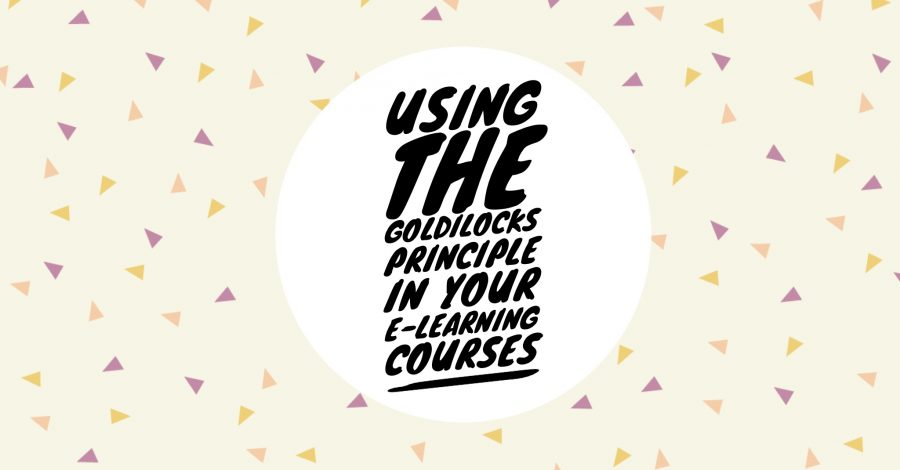 Goldilocks in your elearning 900x470 - Using the Goldilocks Principle in Your E-Learning Courses