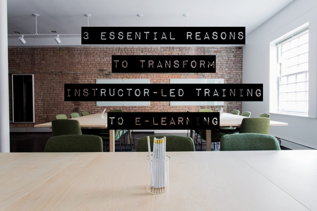 3 Essential Reasons to Transform Instructor-Led Training to E-Learning