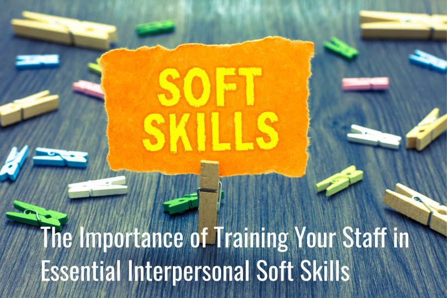 Untitled design 900x600 - The Importance of Training Your Staff in Essential Interpersonal Soft Skills